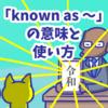 1分で覚える「known as 〜」の意味と使い方