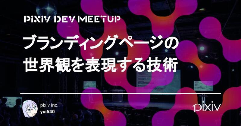 PIXIV DEV MEETUPでお話した「ブランディングページの 世界観を表現する技術」のセッション資料公開