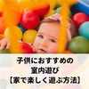 子供におすすめの室内遊び【家で楽しく遊ぶ方法】