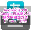 【Androidスマホ】Google日本語入力に顔文字など予測変換を追加・登録する方法【辞書ツール】