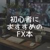 まずは本を読んでFXを知る。初心者におすすめのFX本