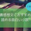 【中学生〜高校生向け】軽く読める面白い小説10選【読書感想文におすすめ】