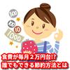 食費が毎月2万円台!?誰でもできる節約方法とは