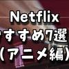 Netflixおすすめ7選(アニメ編)