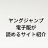 ヤングジャンプ電子版が心おきなく読めるサイトを厳選紹介!