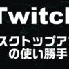 Twitchデスクトップアプリの使い勝手をご紹介
