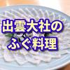 【もしもツアーズ】出雲大社のフグを使った伝統料理うず煮、通販もある?【福乃和(ふくのわ)】