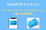 【Kyash(キャッシュ)】バーチャルカードとリアルカード違いを徹底解説【リアルカード一択です】