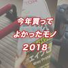 【2018年度】今年買ってよかったモノまとめ。