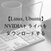 Linux, UbuntuにグラフィックボードのNVIDIAドライバをダウンロードする方法