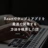Reactでウェブとアプリを最速で開発する方法を模索した話