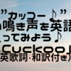 """【73】""""カッコー♪""""楽しい鳴き声を英語で歌ってみよう♪「Cuckoo」(英歌詞・和訳付き)"""
