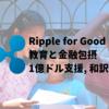 Ripple for Good 教育と金融包摂のために1億ドルの支援 和訳