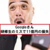 Googleさん、研修生のミスにより45分で約11億円を失う