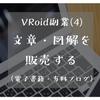 (4)文章・図解を販売する ~VRoidで稼げる?VRoidユーザーにおすすめの稼ぎ方5つ~
