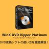 DVD変換ソフト「WinX DVD Ripper Platinum」の使い方を徹底解説!