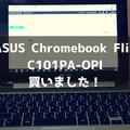 【開封レビュー】ASUS Chromebook Flip C101PA-OPIを買いました!使用感・感想を書いていくよ!