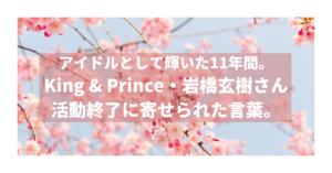 アイドルとして輝いた11年間。King & Prince・岩橋玄樹さんの活動終了に寄せられた言葉。