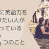 【留学】シンプルだけどメキメキ伸びる!絶対に英語力をつけたい人がやっている2つのこと