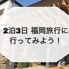 ・2泊3日 福岡旅に行ってみよう!