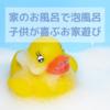家のお風呂で泡風呂・子供が喜ぶお家遊び