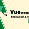 Vue初学者のためのTodoListチュートリアル【入門】