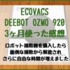 ECOVACS DEEBOT OZMO 920レビュー ロボット掃除機を購入したら、今まで掃除機をかけていた時間が無くなり、代わりに自由な時間が手に入った。