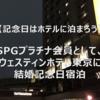 【記念日にはホテルに泊まろう】SPGプラチナ会員として、ウェスティンホテル東京に結婚記念日宿泊。