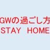【STAY HOME~ゴールデンウイークの過ごし方~】