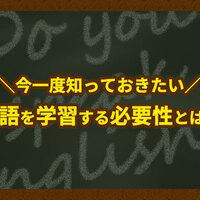 今一度知っておきたい、英語を学習する必要性とは?