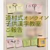 道村式オンライン子供漢字教室第3回目を終えて