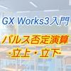 【入門編】GX Work3によるプログラム講座010 ーパルス否定演算、立上がり・立下りー