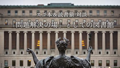 「問題解決の場」としての図書館――スゴ本&読書猿対談 続篇