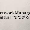 NetworkManager『nmtui』でできること
