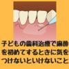 子どもの歯科治療で麻酔を初めてするときに気をつけないといけないこと