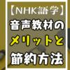 【2021年】NHK語学の音声教材を買うメリット、デメリットとダウンロード費用の節約方法を5つ教えます