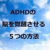 ADHDの疲れやすさ、倦怠感、気だるさの改善には脳の覚醒が重要!改善方法5選【発達障害】