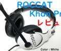 【レビュー】「ROCCAT Khan Pro」一切妥協のない理想ゲーミングヘッドセット!
