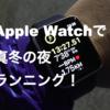 Apple Watchを使って真冬の夜ランニングへ!