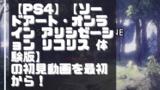 【初見動画】PS4【ソードアート・オンライン アリシゼーション リコリス 体験版】を遊んでみての感想!
