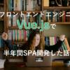 新卒フロントエンドエンジニアがVue.jsで半年間SPA開発した話