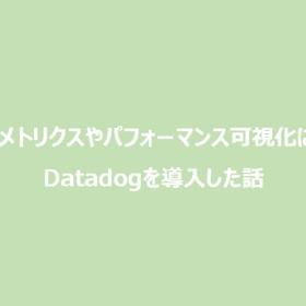 詳細なメトリクスやパフォーマンス可視化に向けて、Datadogを導入した話