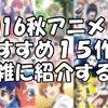 2016秋アニメ おすすめの15作品を雑に紹介する~土曜の夜に殺される。