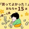 【 買って良かったおもちゃ 15選】 0歳〜3歳の年齢別でご紹介☆