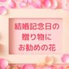 結婚記念日に贈るオススメのお花は?