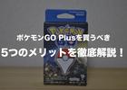 ポケモンGOユーザー必見!ポケモンGOプラスを買うべき5つのメリットを解説!