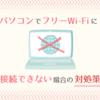 【Windows10】パソコンがフリーWi-Fi(公衆無線LAN)に接続できないときの対処策