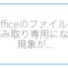 Officeのファイルを開くと「読み取り専用」になる現象を再インストールで治す。