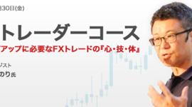 【終了しました】きょう開催 FXオンラインセミナー「FXトレーダーコース ステップアップに必要なFXトレードの『心・技・体』」講師:高野 やすのり氏