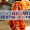 【ダイエット向き・不向き?】食材徹底解剖〜キムチ編〜